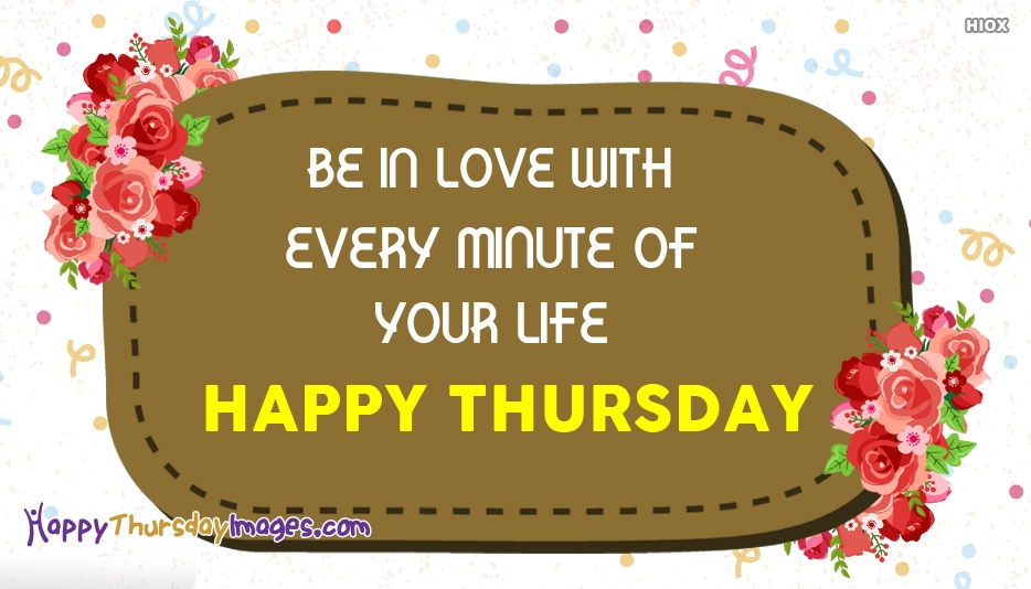 Be In Love With Every Minute Of Your Life. Happy Thursday