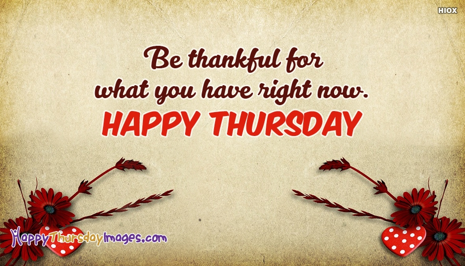 Be Thankful For What You Have Right Now. Happy Thursday