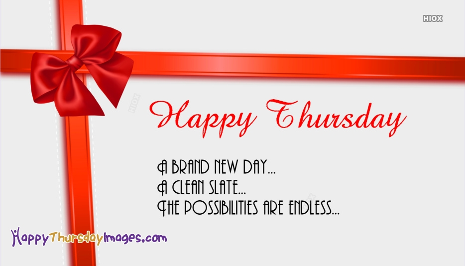 Happy Thursday. A Brand New Day. A Clean Slate. The Possibilities Are Endless.