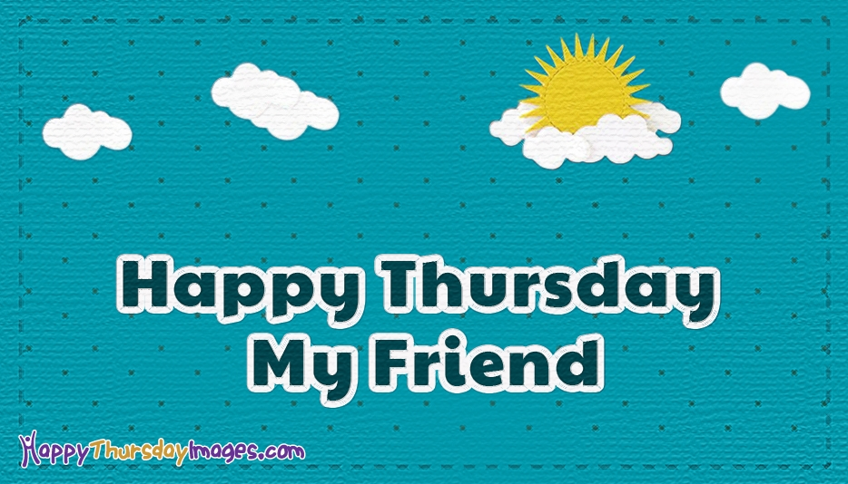 Happy Thursday My Friend - Happy Thursday Images for Friends