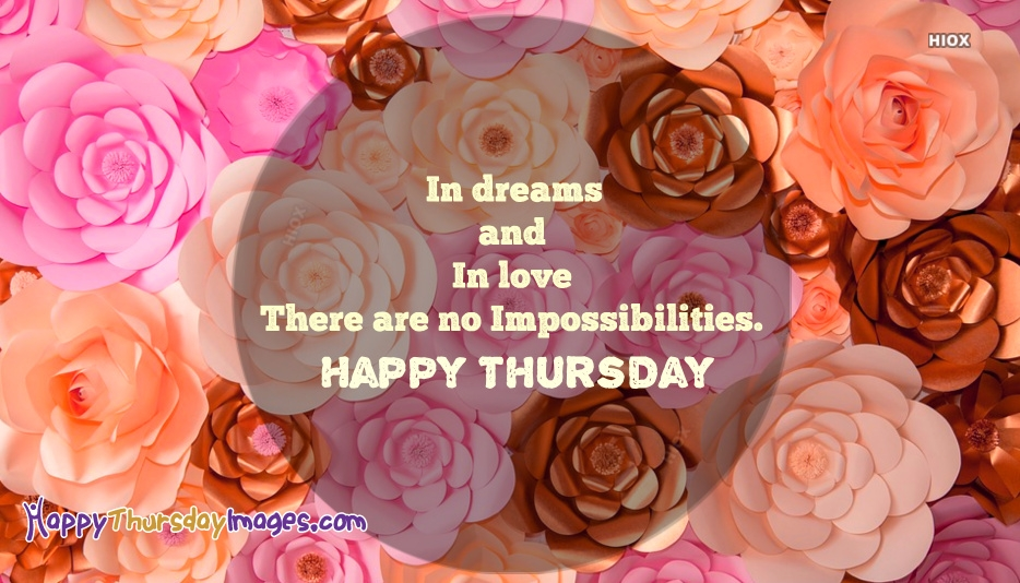 In Dreams And In Love There Are No Impossibilities. Happy Thursday