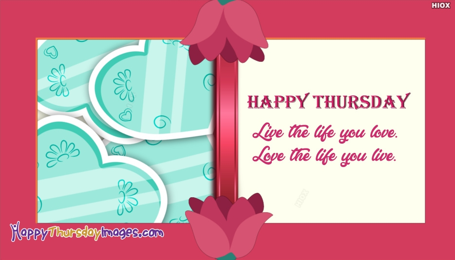 Live The Life You Love. Love The Life You Live. Happy Thursday