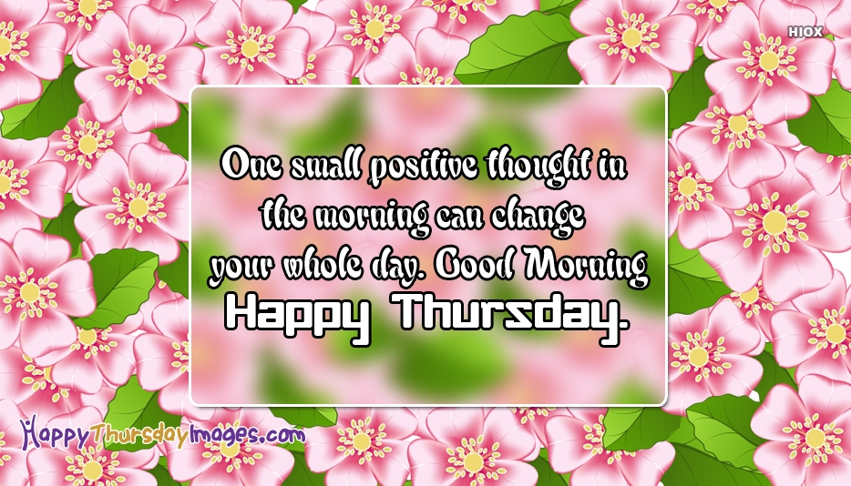 One Small Positive Thought In The Morning Can Change Your Whole Day. Good Morning. Happy Thursday