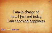 I Am In Charge Of How I Feel And Today I Am Choosing Happiness.