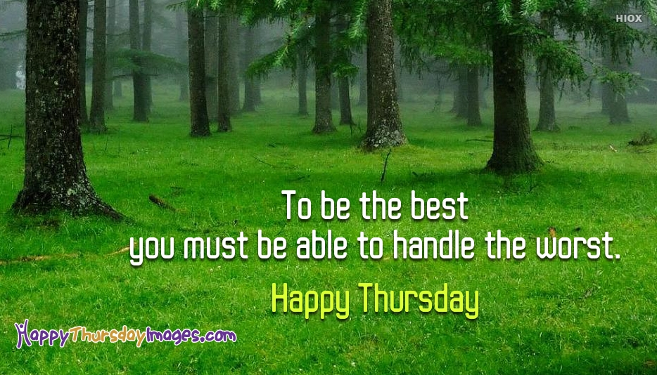 To be the Best You must be able to handle the Worst. Happy Thursday - Happy Thursday Images for Wallpaper