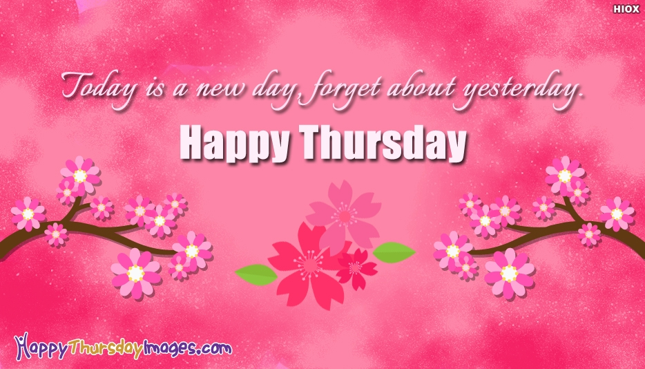 Today is A New Day, Forget About Yesterday. Happy Thursday - Inspirational Happy Thursday Images
