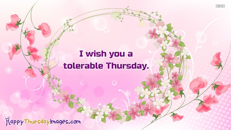 I Wish You A Tolerable Thursday.